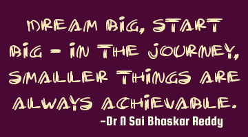 Dream big, start big - in the journey, smaller things are always achievable.