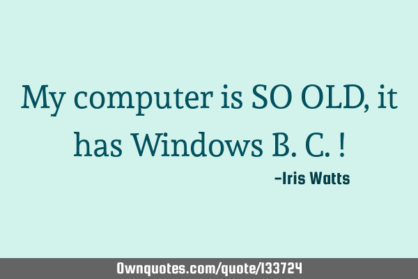 My computer is SO OLD, it has Windows B.C.!