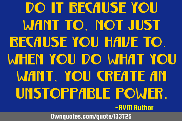 Do it because you WANT to, not just because you HAVE to. When you do what you want, you create an U