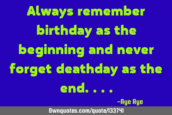Always remember birthday as the beginning and never forget death day as the