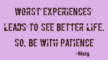 Worst experiences leads to see better life. so, be with patience