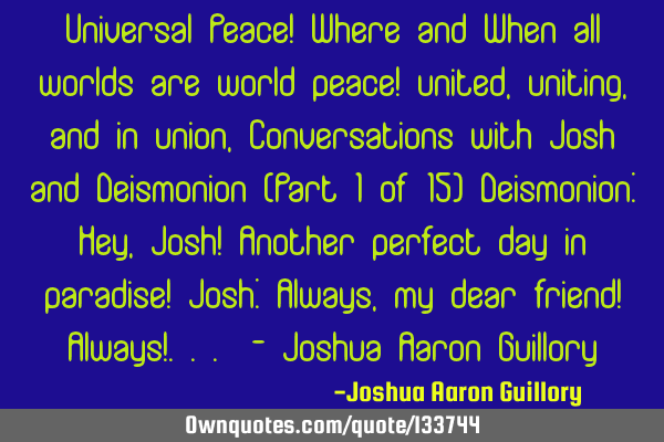 Universal Peace! Where and When all worlds are world peace! united, uniting, and in union, C