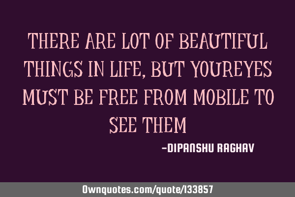 THERE ARE LOT OF BEAUTIFUL THINGS IN LIFE, BUT YOUREYES MUST BE FREE FROM MOBILE TO SEE THEM