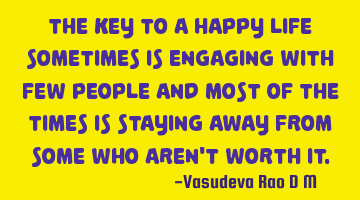 The key to a happy life sometimes is engaging with few people and most of the times is staying away