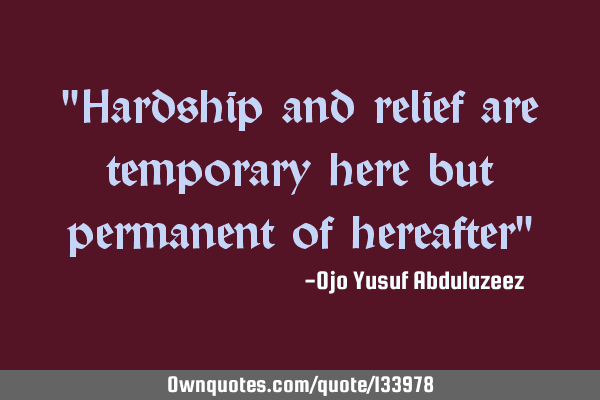 """Hardship and relief are temporary here but permanent of hereafter"""