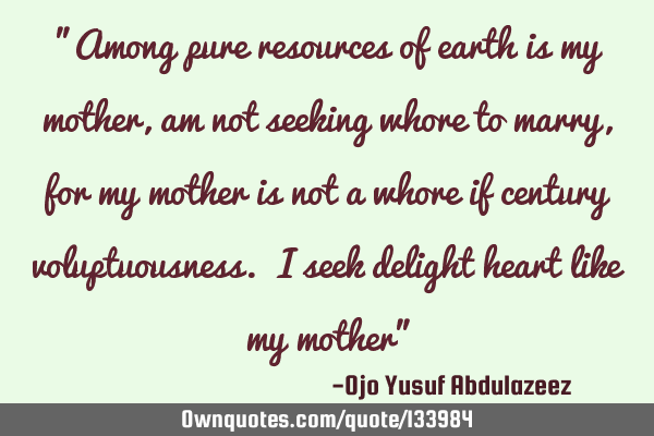 """Among pure resources of earth is my mother, am not seeking whore to marry, for my mother is not a"