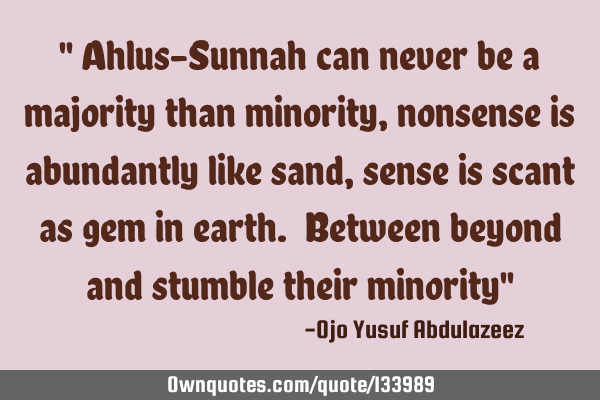 """ Ahlus-Sunnah can never be a majority than minority, nonsense is abundantly like sand, sense is"