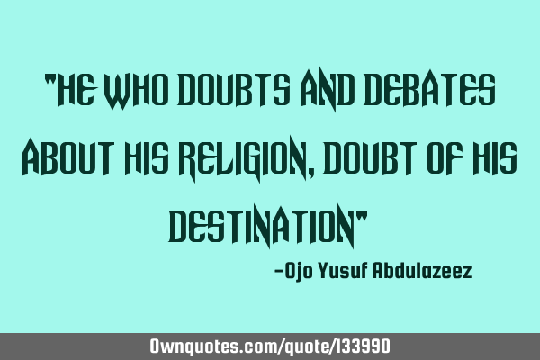 """He who doubts and debates about his religion, doubt of his destination"""