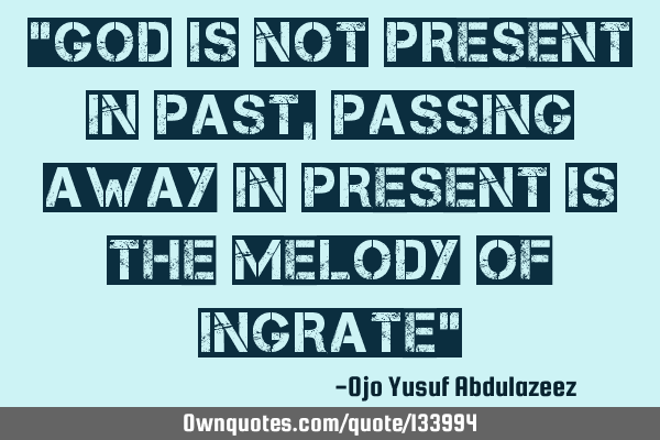 """God is not present in past, passing away in present is the melody of ingrate"""