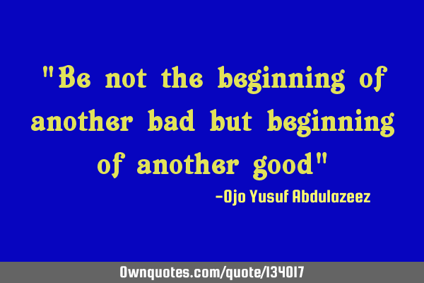 """Be not the beginning of another bad but beginning of another good"""