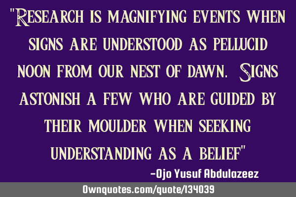 """Research is magnifying events when signs are understood as pellucid noon from our nest of dawn. S"