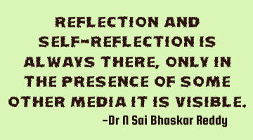 Reflection and self-reflection is always there, only in the presence of some other media it is
