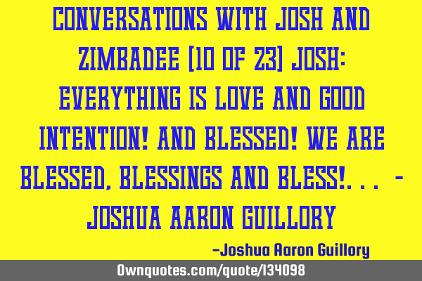 Conversations with Josh and Zimbadee (10 of 23) Josh: Everything is love and good intention! And
