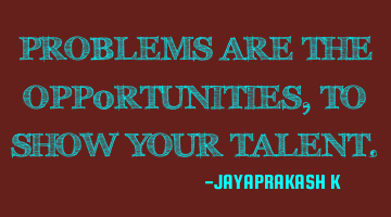 PROBLEMS ARE THE OPP0RTUNITIES, TO SHOW YOUR TALENT.