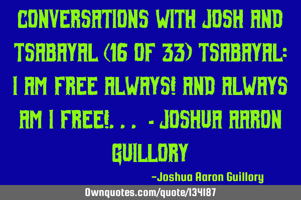 Conversations with Josh And Tsabayal (16 of 33) Tsabayal: I am free always! And always am I free!
