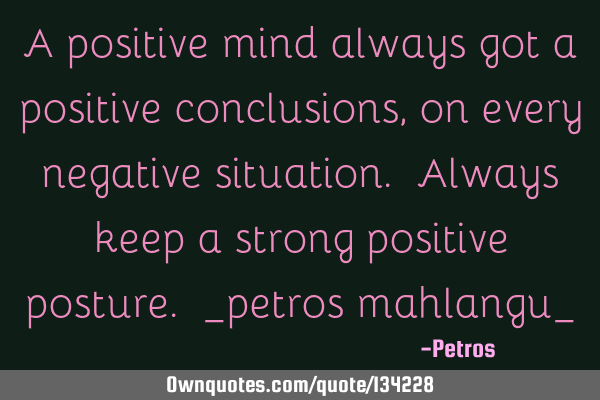 A positive mind always got a positive conclusions, on every negative situation. Always keep a