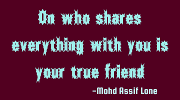 On who shares everything with you is your true friend