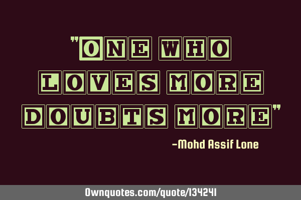 """One who loves more doubts more"""