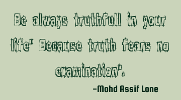 "Be always truthfull in your life"" Because truth fears no examination""."