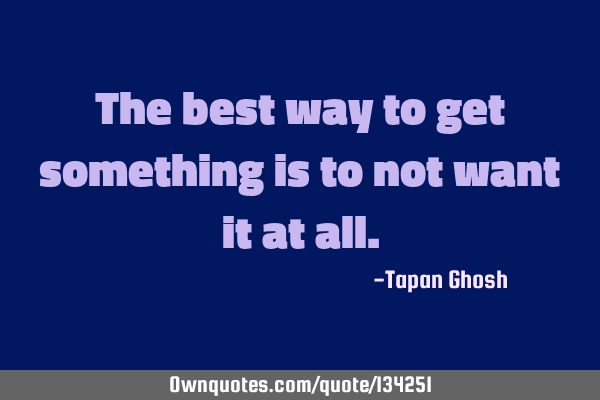 The best way to get something is to not want it at