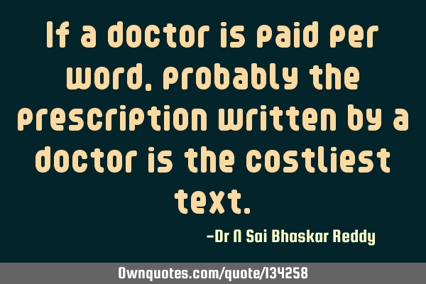 If a doctor is paid per word, probably the prescription written by a doctor is the costliest