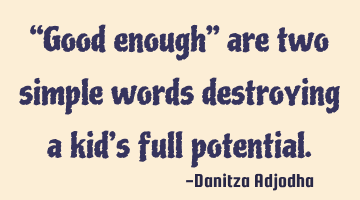 """Good enough"" are two simple words destroying a kid's full potential."