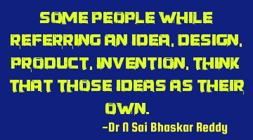 Some people while referring an idea, design, product, invention, think that those ideas as their