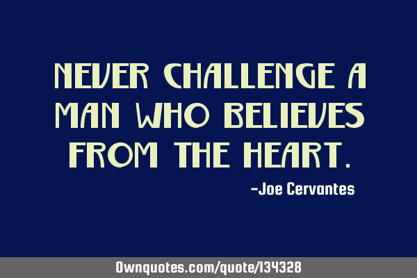 Never challenge a man who believes from the