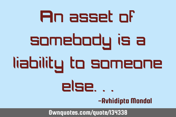 An asset of somebody is a liability to someone