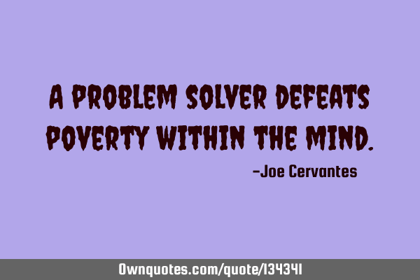 A problem solver defeats poverty within the