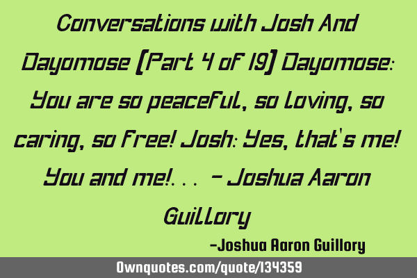 Conversations with Josh And Dayomose (Part 4 of 19) Dayomose: You are so peaceful, so loving, so