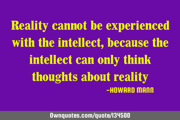 Reality cannot be experienced with the intellect, because the intellect can only think thoughts