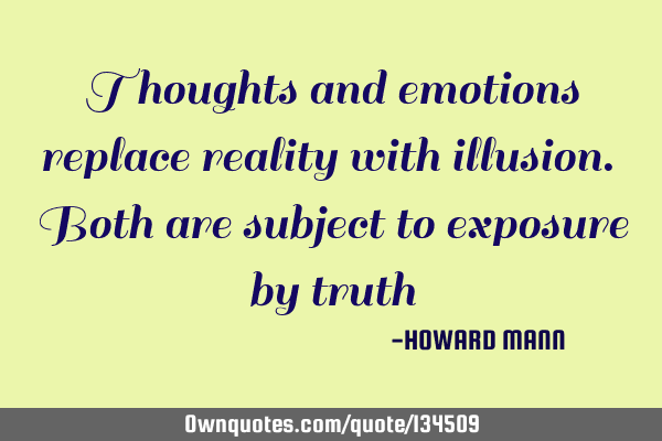 Thoughts and emotions replace reality with illusion. Both are subject to exposure by