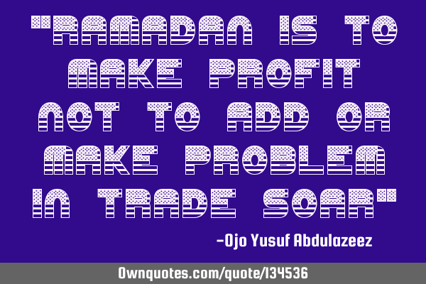 """Ramadan is to make profit not to add or make problem in trade soar"""