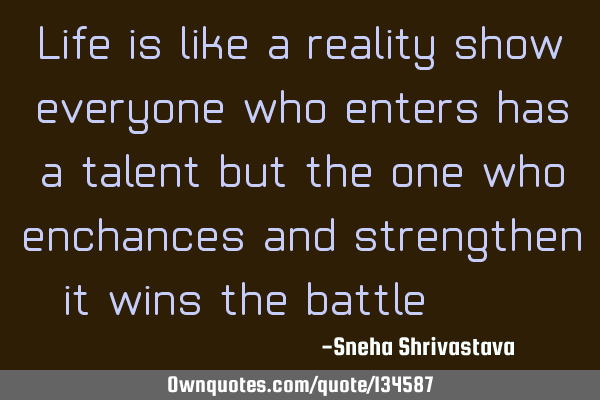 Life is like a reality show , everyone who enters has a talent but the one who enchances and