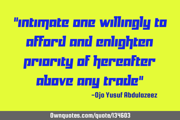 """Intimate one willingly to afford and enlighten priority of hereafter above any trade"""