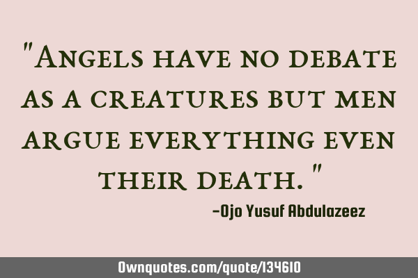 """Angels have no debate as a creatures but men argue everything even their death."""