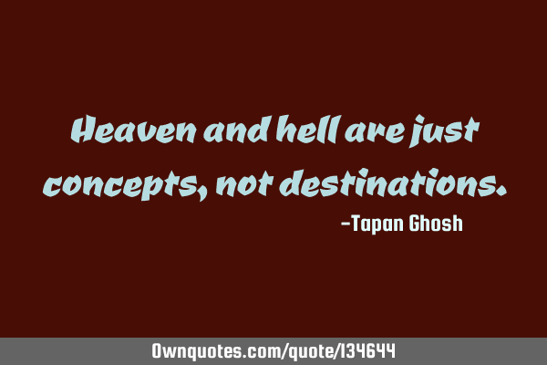 Heaven and hell are just concepts, not