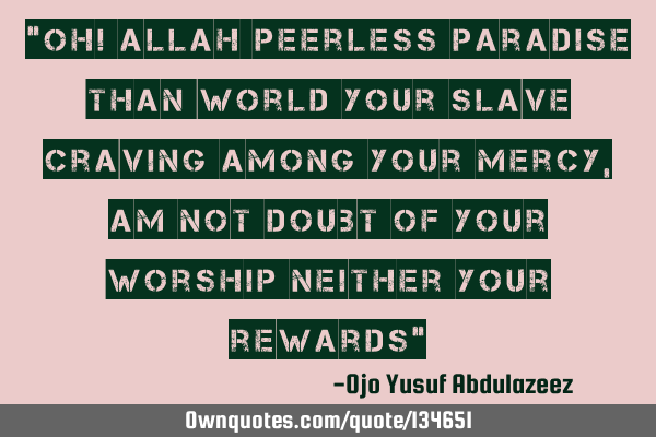 """Oh! Allah peerless Paradise than world your slave craving among your mercy,am not doubt of your"