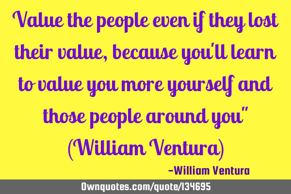 Value the people even if they lost their value,because you