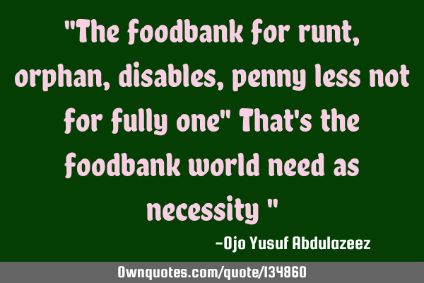 """The foodbank for runt,orphan, disables, penny less not for fully one"" That"