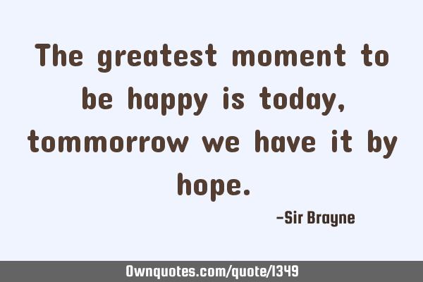 The greatest moment to be happy is today, tommorrow we have it by