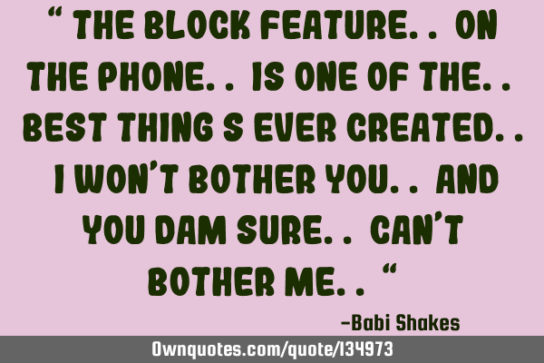 """ The block feature.. on the phone.. is one of the.. best thing s ever CREATED.. I won't bother"