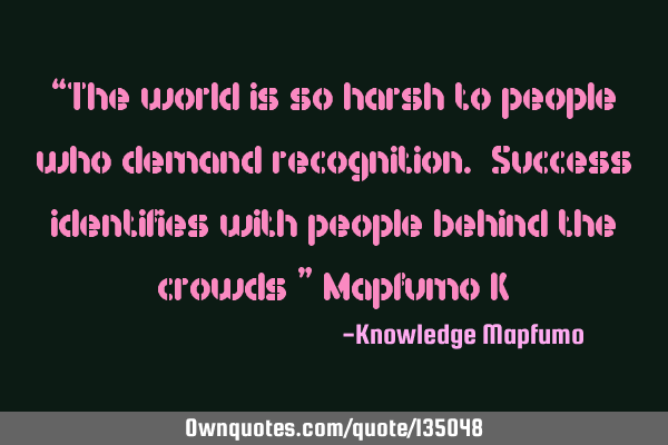 """The world is so harsh to people who demand recognition. Success identifies with people behind"