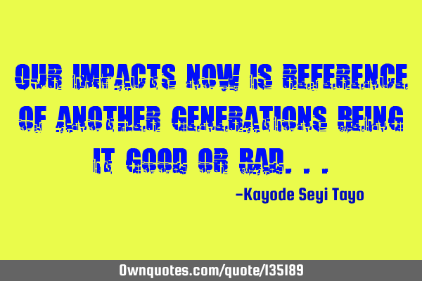 Our impacts now is reference of another generations being it good or