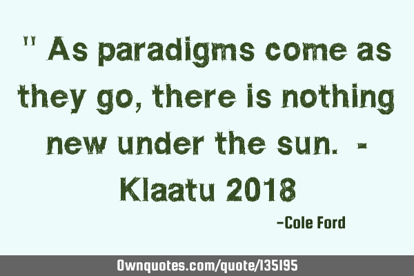 """ As paradigms come as they go, there is nothing new under the sun. - Klaatu 2018"