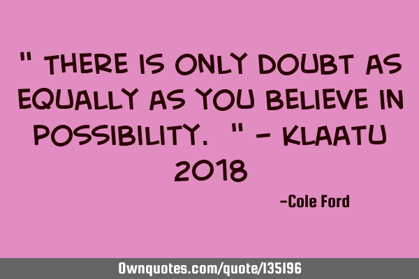 """ There is only doubt as equally as you believe in possibility. "" - Klaatu 2018"