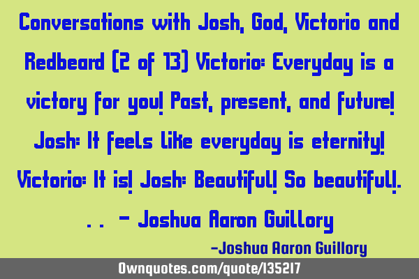 Conversations with Josh, God, Victorio and Redbeard (2 of 13) Victorio: Everyday is a victory for