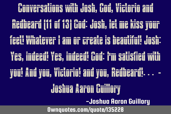 Conversations with Josh, God, Victorio and Redbeard (11 of 13) God: Josh, let me kiss your feet! W