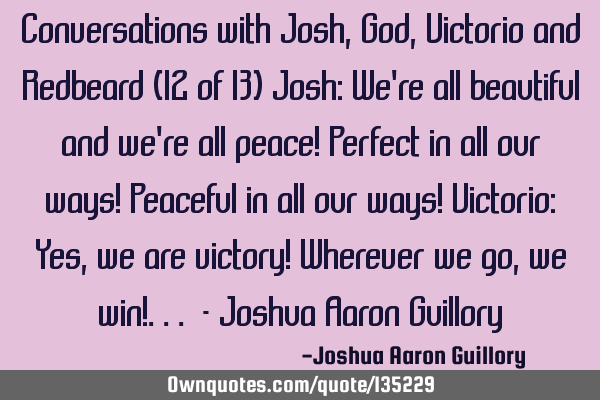 Conversations with Josh, God, Victorio and Redbeard (12 of 13) Josh: We